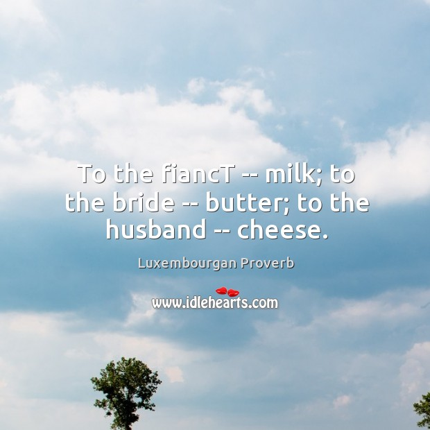 To the fianct — milk; to the bride — butter; to the husband — cheese. Luxembourgan Proverbs Image