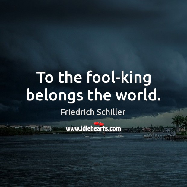 To the fool-king belongs the world. Image