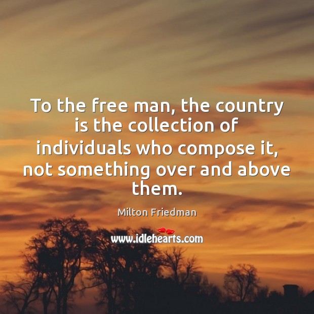 To the free man, the country is the collection of individuals who Milton Friedman Picture Quote