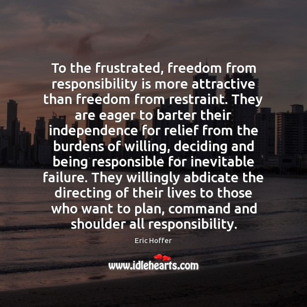 To the frustrated, freedom from responsibility is more attractive than freedom from Responsibility Quotes Image