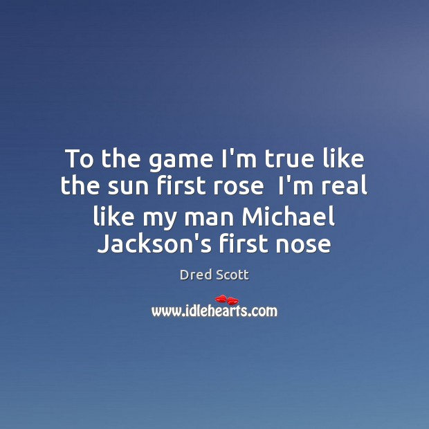 To the game I'm true like the sun first rose  I'm real Dred Scott Picture Quote