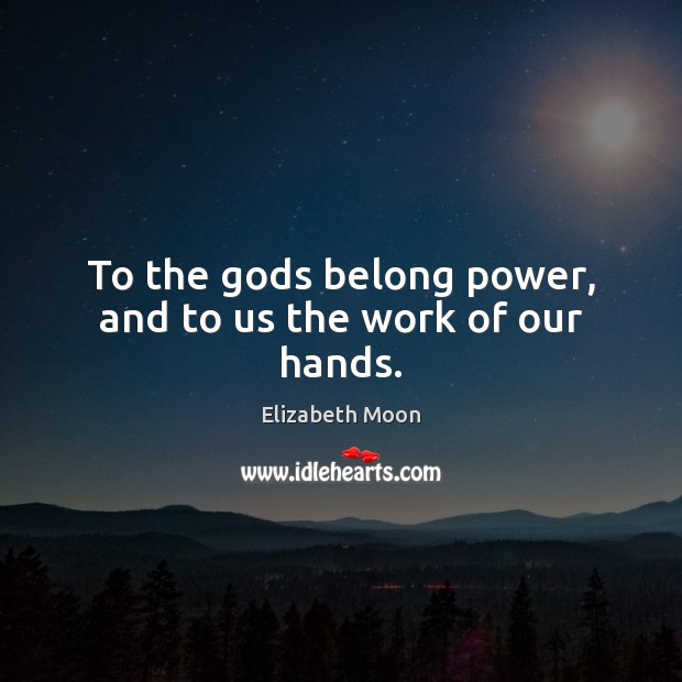 To the Gods belong power, and to us the work of our hands. Elizabeth Moon Picture Quote