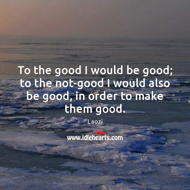 Image, To the good I would be good; to the not-good I would
