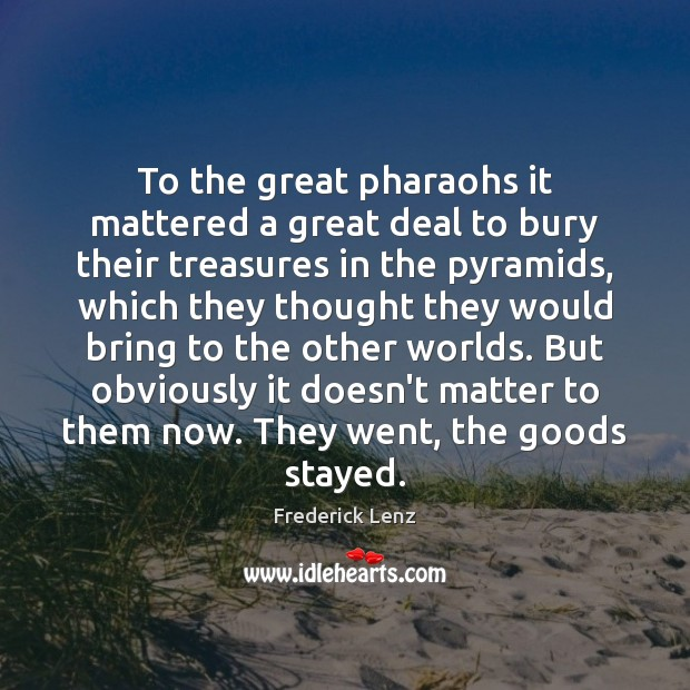 Image, To the great pharaohs it mattered a great deal to bury their