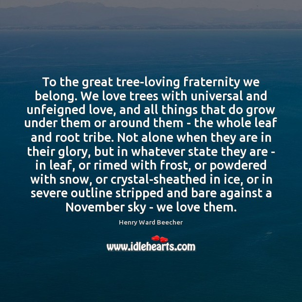 Image, To the great tree-loving fraternity we belong. We love trees with universal