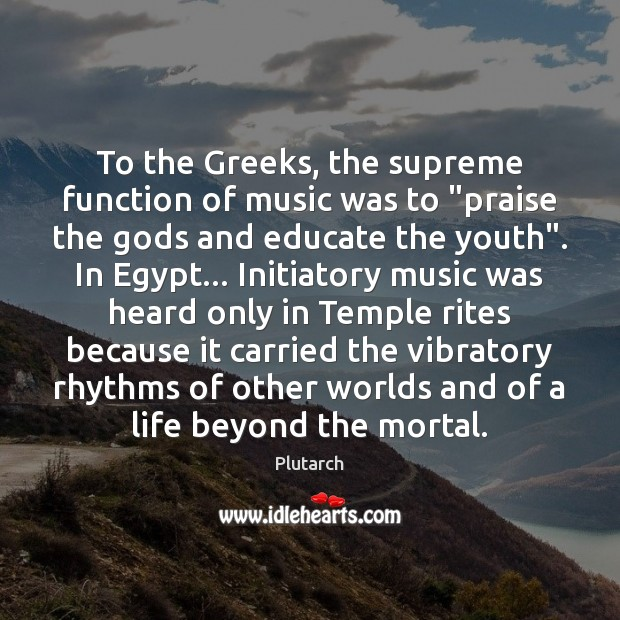 """To the Greeks, the supreme function of music was to """"praise the Image"""