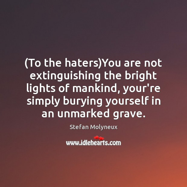 (To the haters)You are not extinguishing the bright lights of mankind, Stefan Molyneux Picture Quote