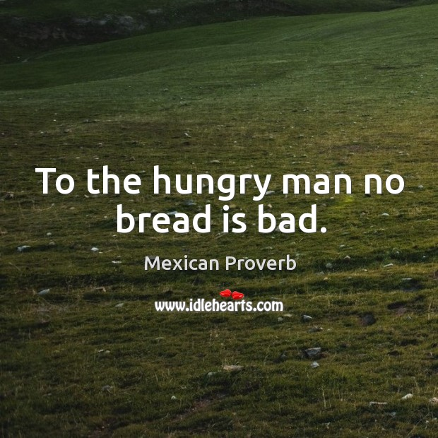 To the hungry man no bread is bad. Mexican Proverbs Image