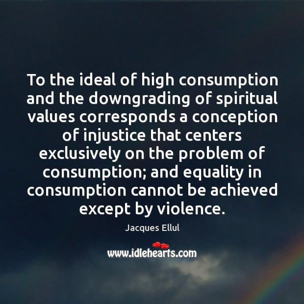 To the ideal of high consumption and the downgrading of spiritual values Jacques Ellul Picture Quote