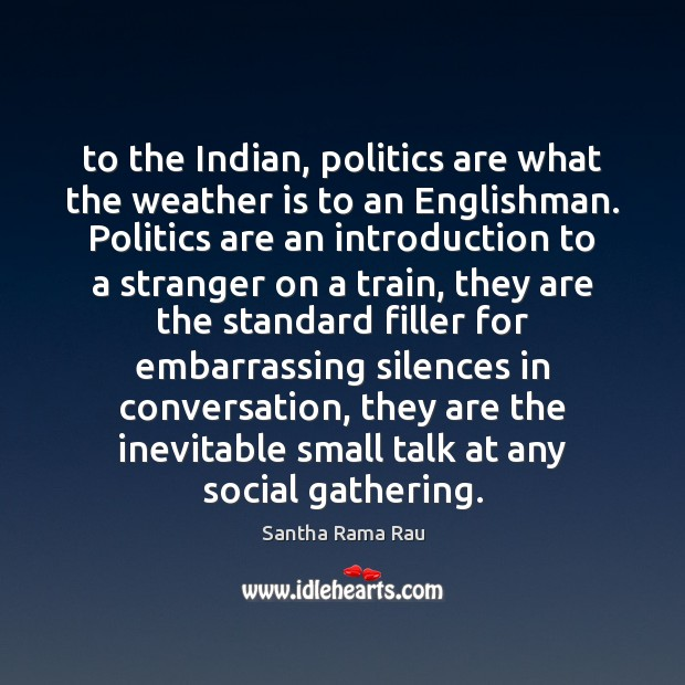 To the Indian, politics are what the weather is to an Englishman. Image