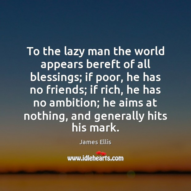 To the lazy man the world appears bereft of all blessings; if James Ellis Picture Quote