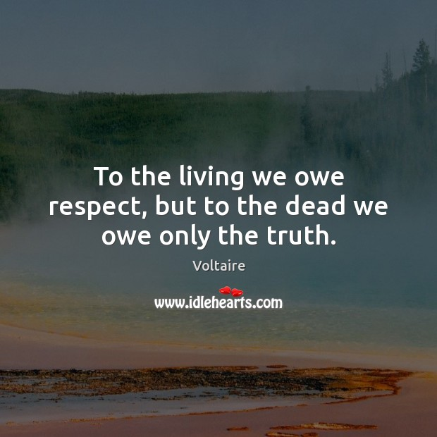 Image, To the living we owe respect, but to the dead we owe only the truth.