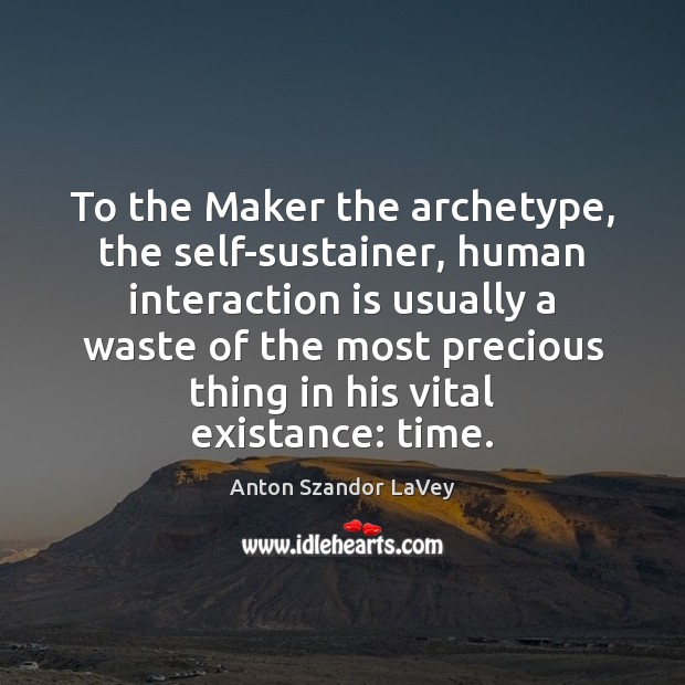 To the Maker the archetype, the self-sustainer, human interaction is usually a Anton Szandor LaVey Picture Quote