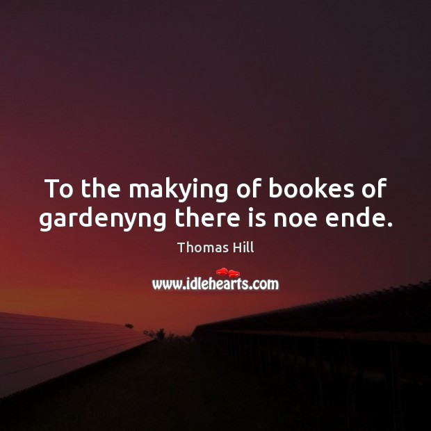 Image, To the makying of bookes of gardenyng there is noe ende.