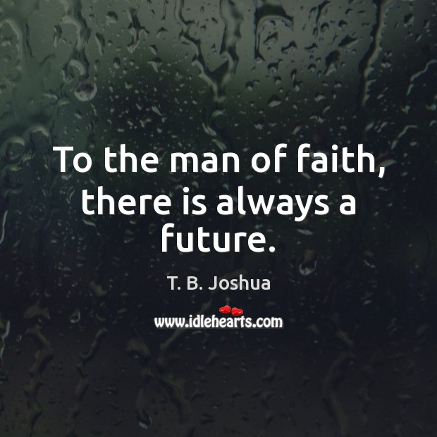 To the man of faith, there is always a future. T. B. Joshua Picture Quote