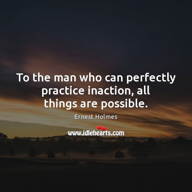 To the man who can perfectly practice inaction, all things are possible. Ernest Holmes Picture Quote