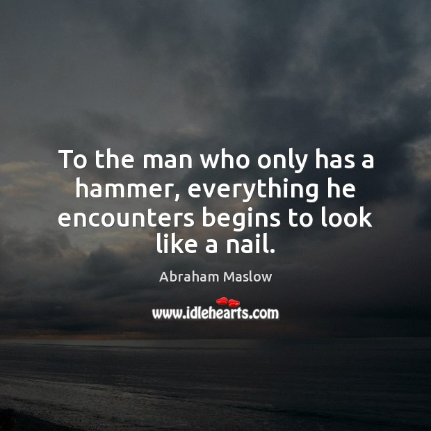 Image, To the man who only has a hammer, everything he encounters begins to look like a nail.