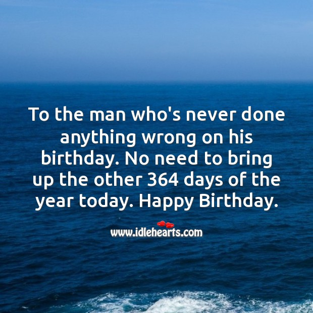 To the man who's never done anything wrong on his birthday. Happy Birthday. Funny Birthday Messages Image