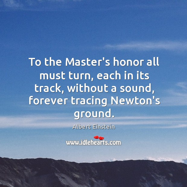 Image, To the Master's honor all must turn, each in its track, without