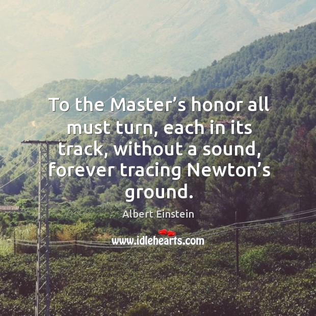 Image, To the master's honor all must turn, each in its track, without a sound, forever tracing newton's ground.