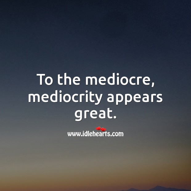 To the mediocre, mediocrity appears great. Image