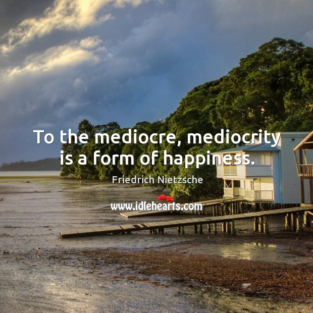 To the mediocre, mediocrity is a form of happiness. Image
