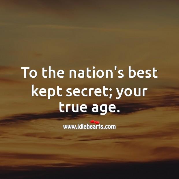 To the nation's best kept secret; your true age. Secret Quotes Image