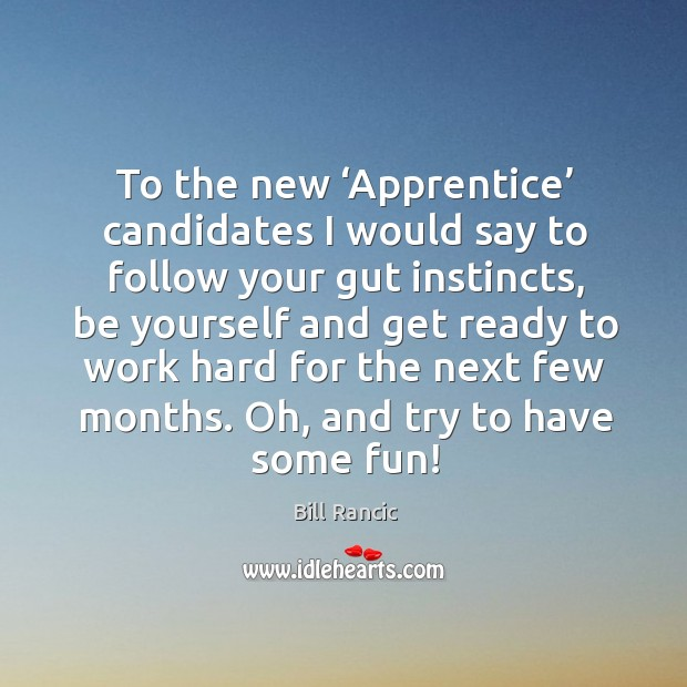 To the new 'apprentice' candidates I would say to follow your gut instincts Bill Rancic Picture Quote