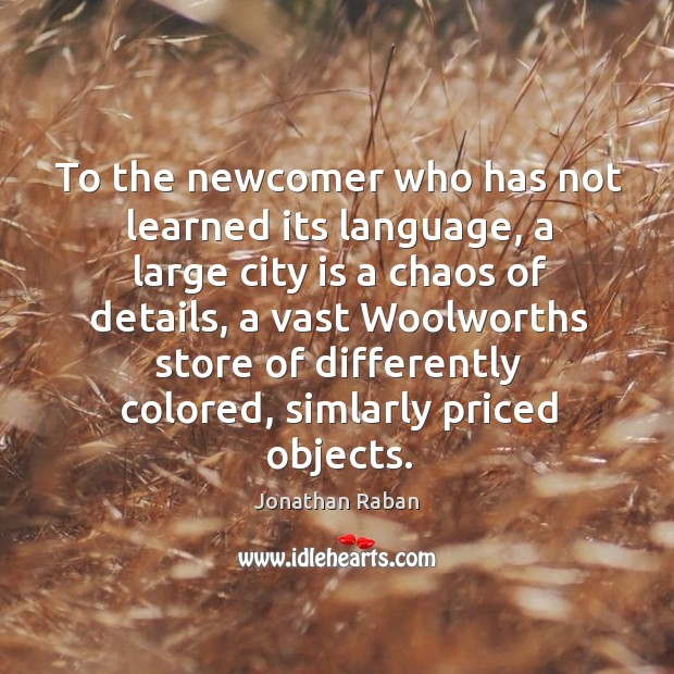 To the newcomer who has not learned its language, a large city Jonathan Raban Picture Quote