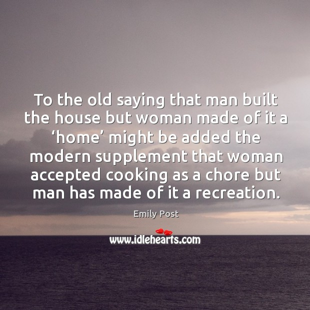 Image, To the old saying that man built the house but woman made of it a 'home' might be added