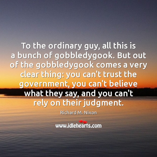 To the ordinary guy, all this is a bunch of gobbledygook. But Richard M. Nixon Picture Quote