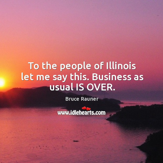 Image, To the people of Illinois let me say this. Business as usual IS OVER.