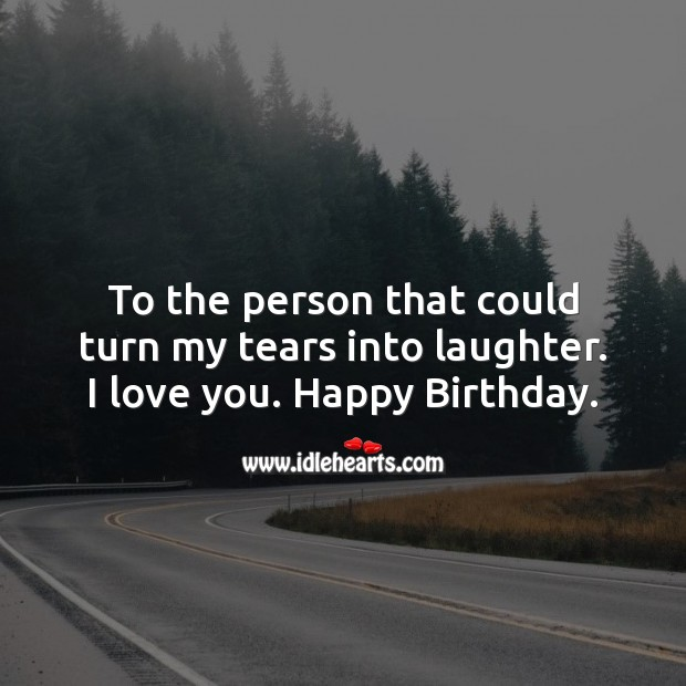 To the person that could turn my tears into laughter. I love you. Image