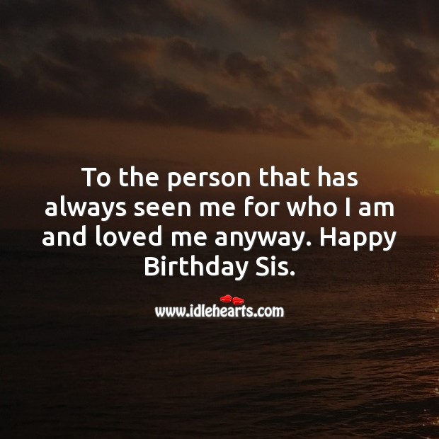 To the person that has always seen me for who I am and loved me anyway. Image