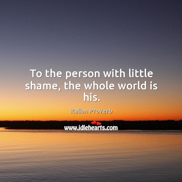 Image, To the person with little shame, the whole world is his.