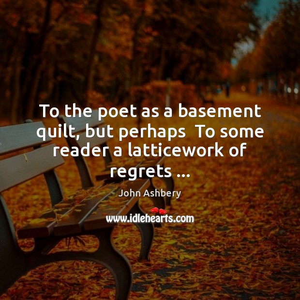 To the poet as a basement quilt, but perhaps  To some reader a latticework of regrets … John Ashbery Picture Quote