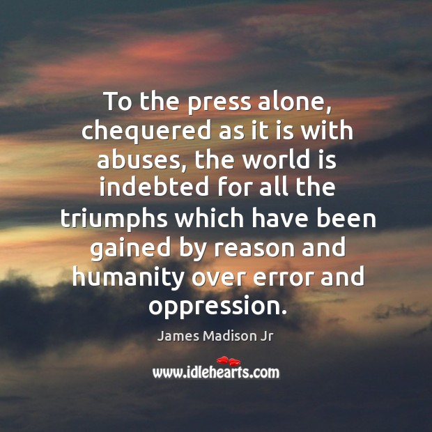 To the press alone, chequered as it is with abuses James Madison Jr Picture Quote