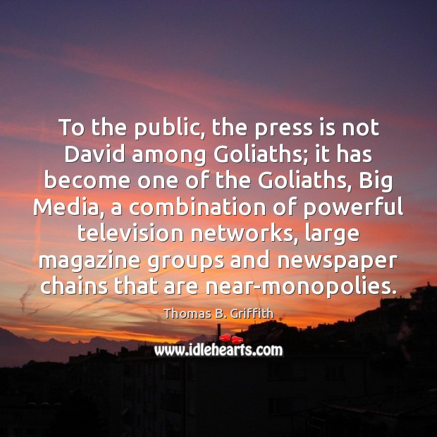 To the public, the press is not David among Goliaths; it has Image