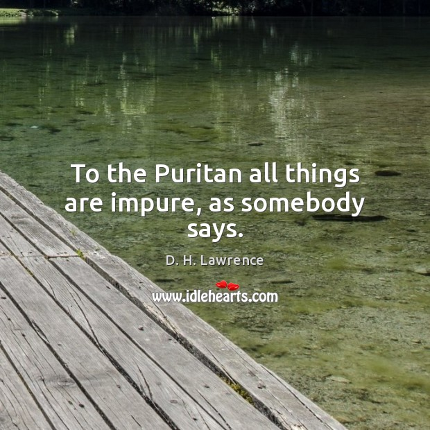 To the Puritan all things are impure, as somebody says. D. H. Lawrence Picture Quote