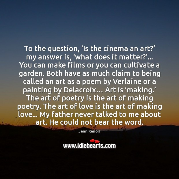 To the question, 'Is the cinema an art?' my answer is, 'what Image