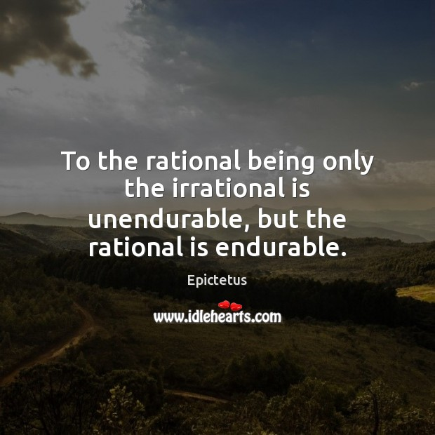 To the rational being only the irrational is unendurable, but the rational is endurable. Image