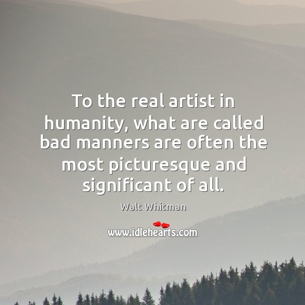 To the real artist in humanity, what are called bad manners are often the most Image