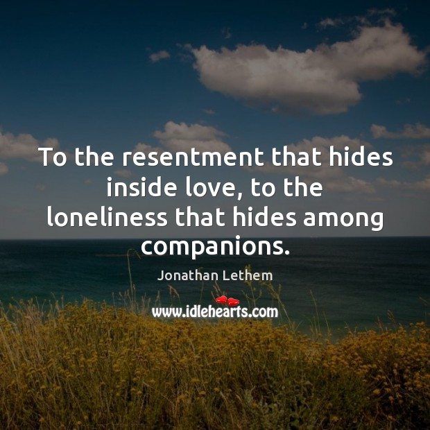 Image, To the resentment that hides inside love, to the loneliness that hides among companions.