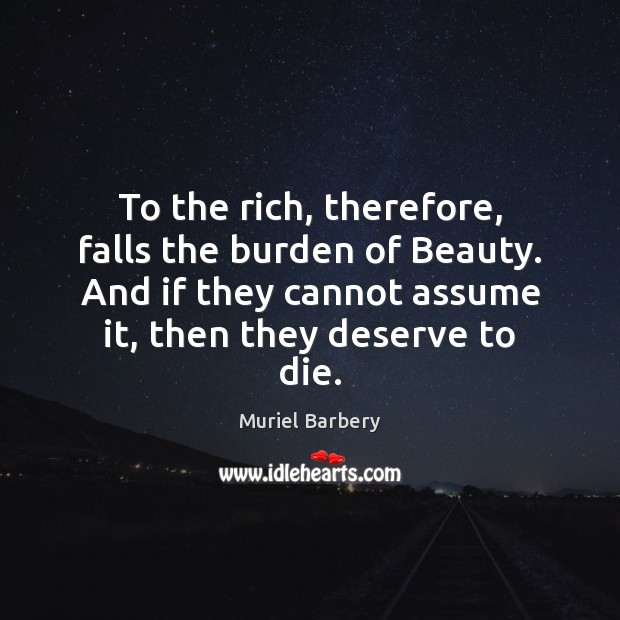 To the rich, therefore, falls the burden of Beauty. And if they Muriel Barbery Picture Quote