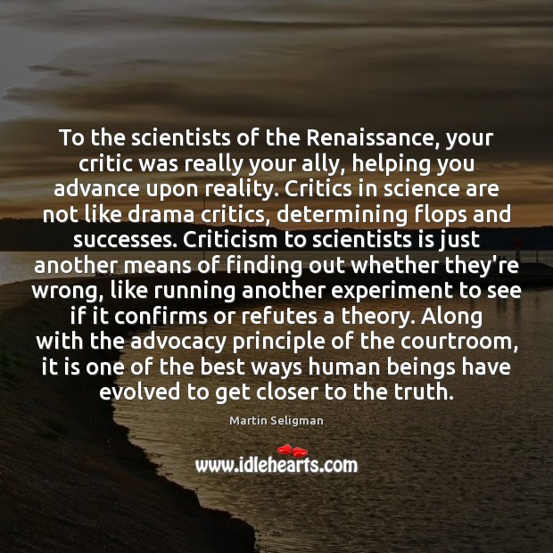 To the scientists of the Renaissance, your critic was really your ally, Martin Seligman Picture Quote
