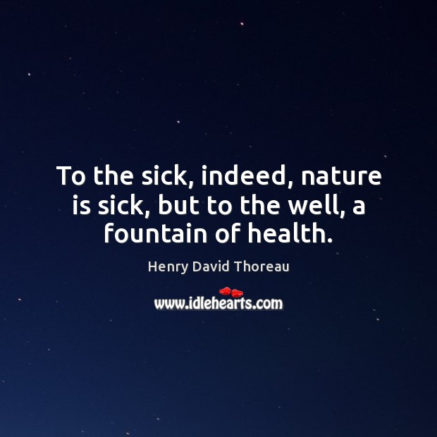To the sick, indeed, nature is sick, but to the well, a fountain of health. Image