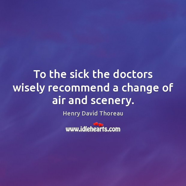 Image, To the sick the doctors wisely recommend a change of air and scenery.