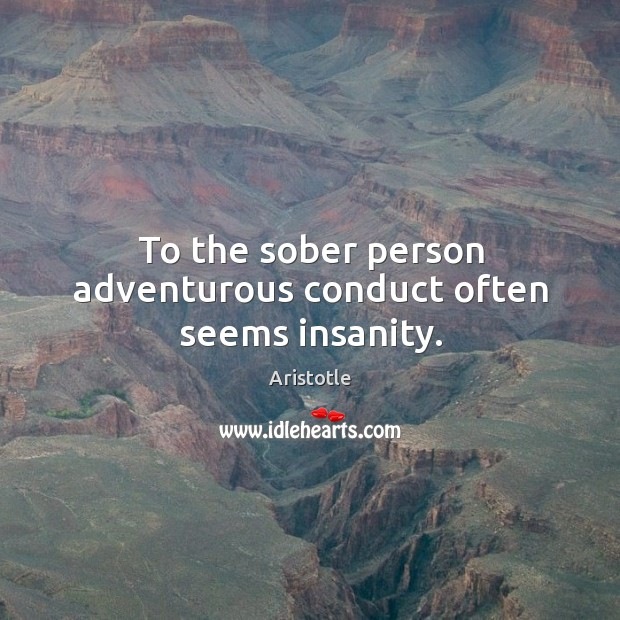 Image, To the sober person adventurous conduct often seems insanity.