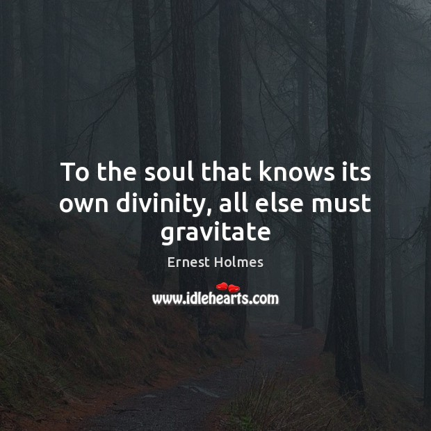 To the soul that knows its own divinity, all else must gravitate Image