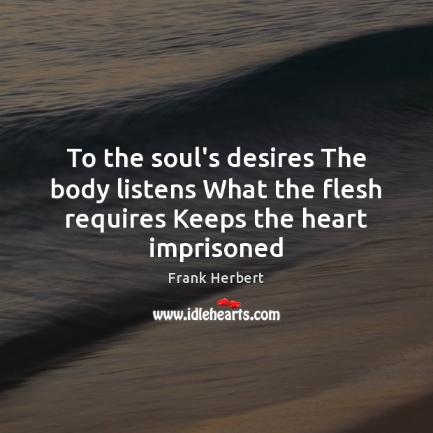 To the soul's desires The body listens What the flesh requires Keeps the heart imprisoned Frank Herbert Picture Quote